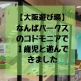 【大阪遊び場】なんばパークスの「コドモニア」で1歳児と遊んできました