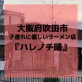 【大阪北摂:子連れに優しい飲食店】吹田グリーンプレイスのラーメン店『ハレノチ晴』
