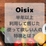 【Oisix口コミ】半年以上利用して感じた、ぜひ使ってほしい人の特徴とは?